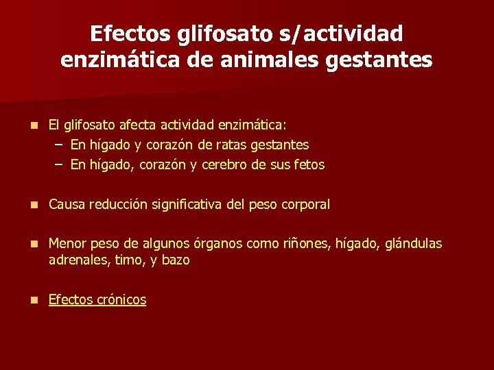 Efectos glifosato s/actividad enzimática de animales gestantes n El glifosato afecta actividad enzimática: –
