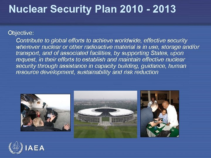 Nuclear Security Plan 2010 - 2013 Objective: Contribute to global efforts to achieve worldwide,