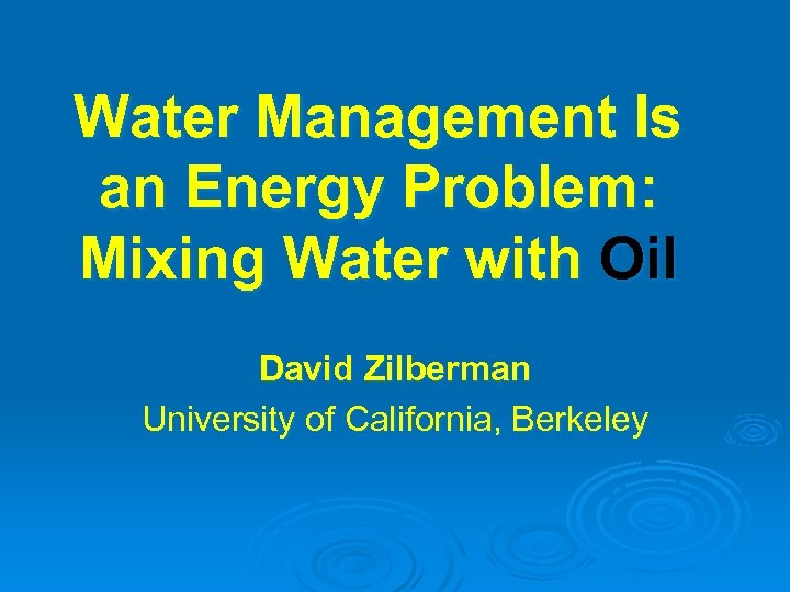 Water Management Is an Energy Problem: Mixing Water with Oil David Zilberman University of