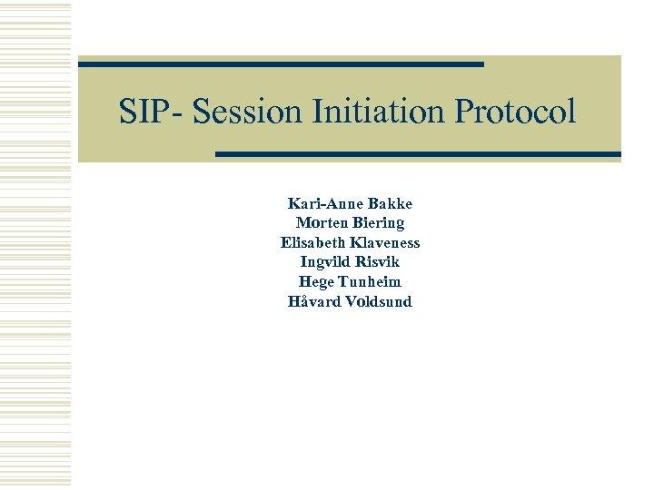 SIP- Session Initiation Protocol Kari-Anne Bakke Morten Biering Elisabeth Klaveness Ingvild Risvik Hege Tunheim