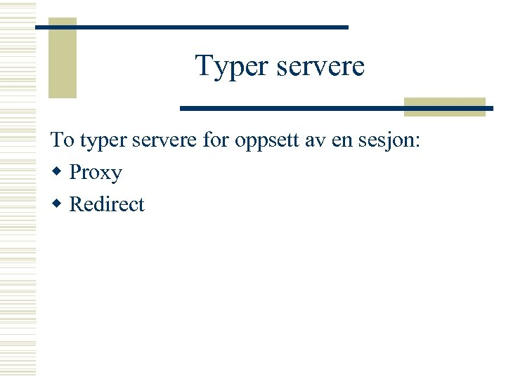 Typer servere To typer servere for oppsett av en sesjon: w Proxy w Redirect