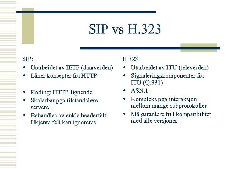 SIP vs H. 323 SIP: w Utarbeidet av IETF (dataverden) w Låner konsepter fra