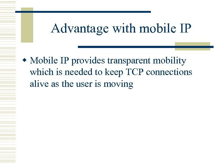 Advantage with mobile IP w Mobile IP provides transparent mobility which is needed to