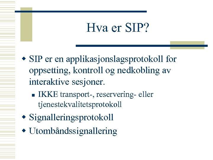 Hva er SIP? w SIP er en applikasjonslagsprotokoll for oppsetting, kontroll og nedkobling av