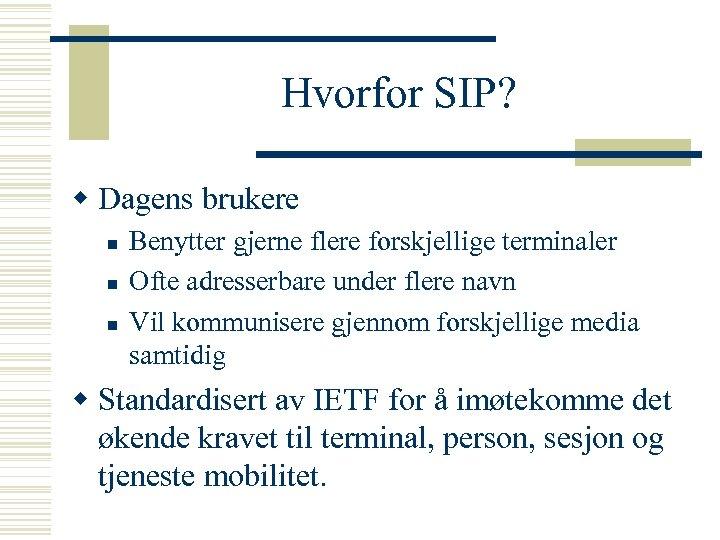 Hvorfor SIP? w Dagens brukere n n n Benytter gjerne flere forskjellige terminaler Ofte