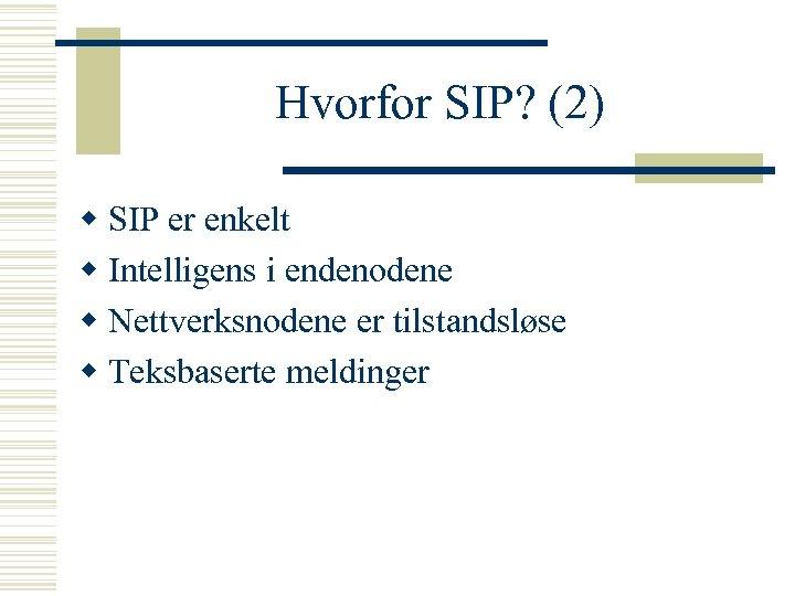 Hvorfor SIP? (2) w SIP er enkelt w Intelligens i endenodene w Nettverksnodene er