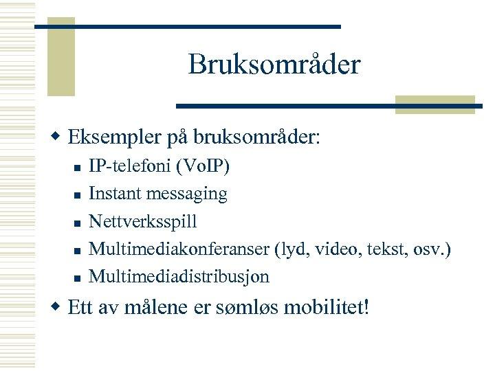 Bruksområder w Eksempler på bruksområder: n n n IP-telefoni (Vo. IP) Instant messaging Nettverksspill