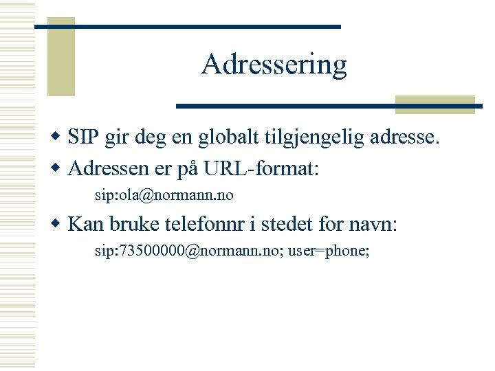 Adressering w SIP gir deg en globalt tilgjengelig adresse. w Adressen er på URL-format: