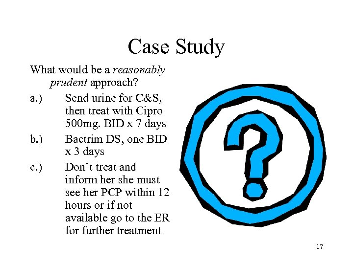 Case Study What would be a reasonably prudent approach? a. ) Send urine for