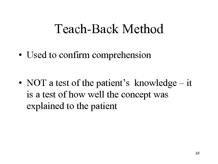 Teach-Back Method • Used to confirm comprehension • NOT a test of the patient's