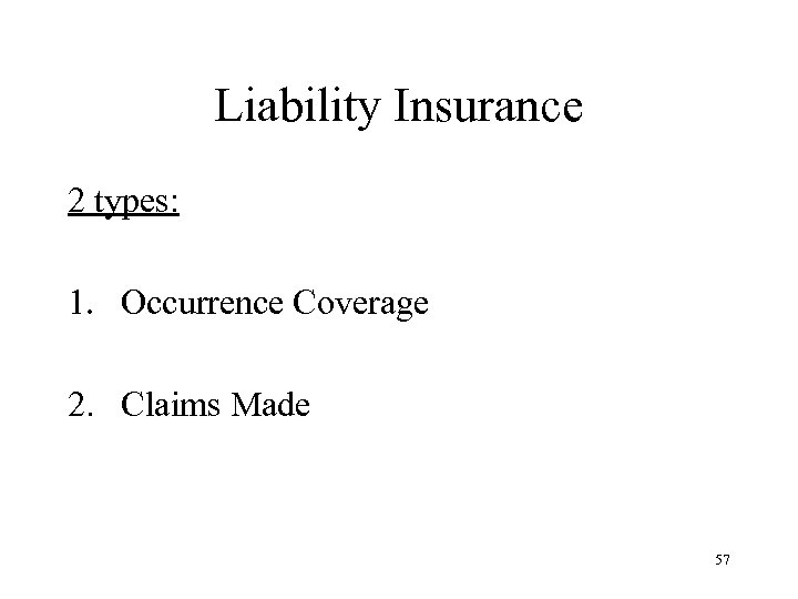 Liability Insurance 2 types: 1. Occurrence Coverage 2. Claims Made 57