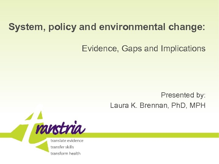System, policy and environmental change: Evidence, Gaps and Implications Presented by: Laura K. Brennan,