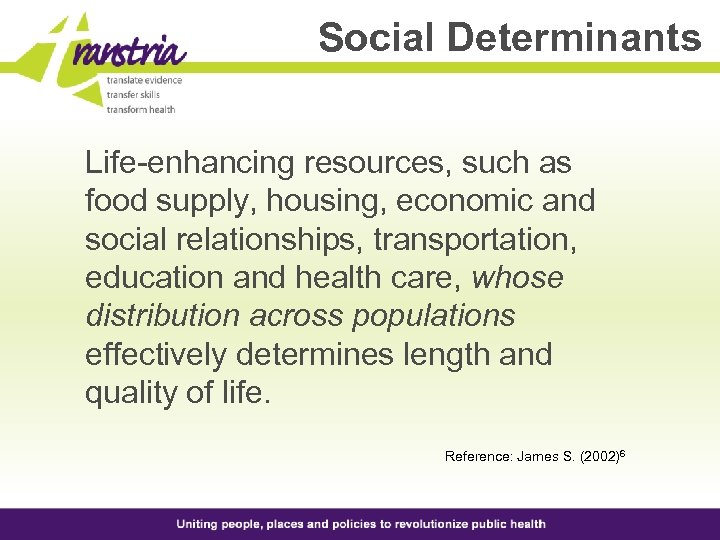 Social Determinants Life-enhancing resources, such as food supply, housing, economic and social relationships, transportation,