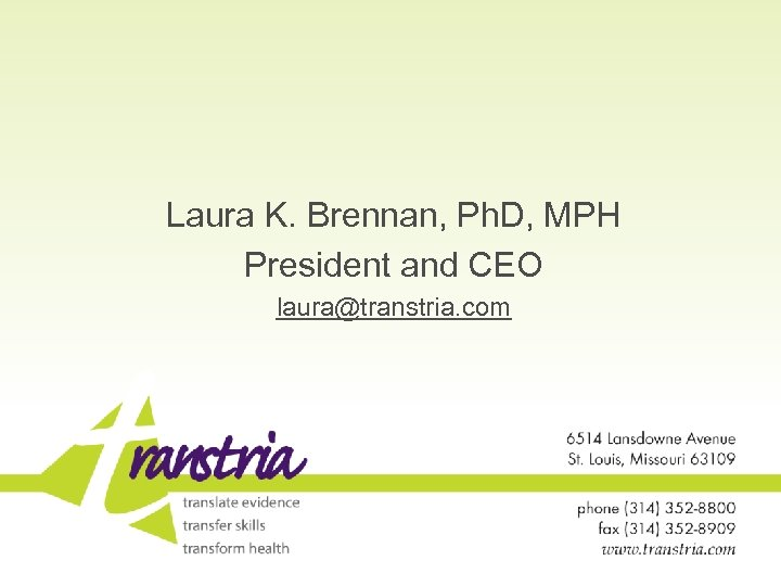 Laura K. Brennan, Ph. D, MPH President and CEO laura@transtria. com