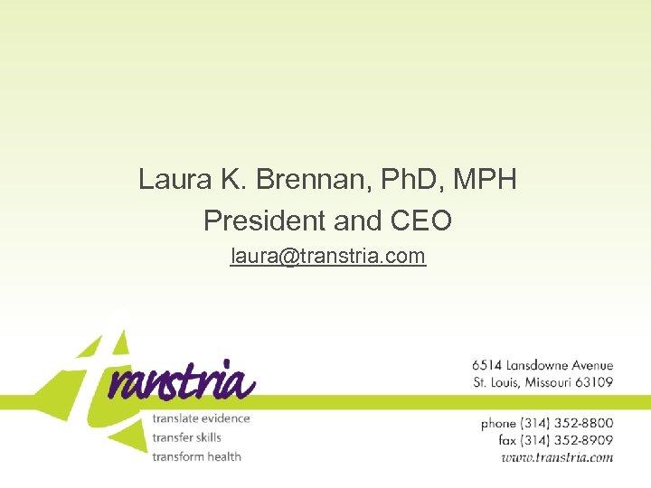 Laura K. Brennan, Ph. D, MPH President and CEO laura@transtria. com