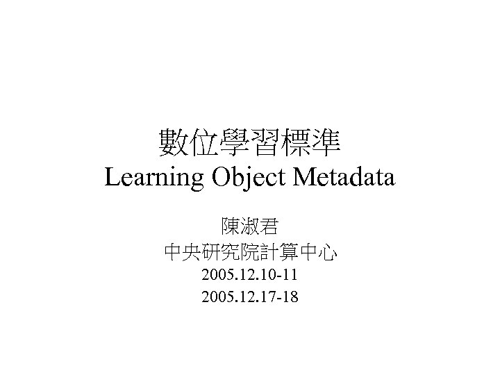數位學習標準 Learning Object Metadata 陳淑君 中央研究院計算中心 2005. 12. 10 -11 2005. 12. 17 -18