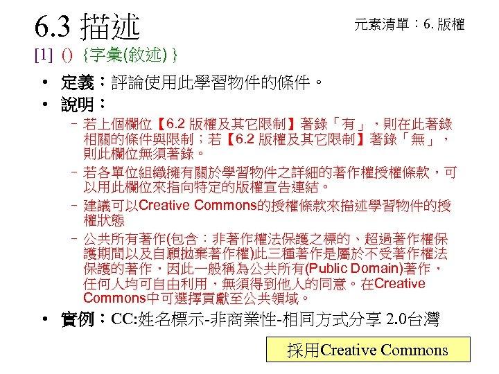 6. 3 描述 元素清單: 6. 版權 [1] () {字彙(敘述) } • 定義:評論使用此學習物件的條件。 • 說明: