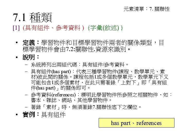 元素清單: 7. 關聯性 7. 1 種類 [1] (具有組件、參考資料 ) {字彙(敘述) } • 定義:學習物件和目標學習物件兩者的關係類型,目 標學習物件會由