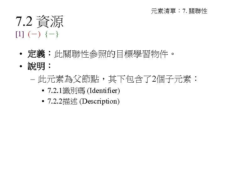 7. 2 資源 元素清單: 7. 關聯性 [1] (-) {-} • 定義:此關聯性參照的目標學習物件。 • 說明: –