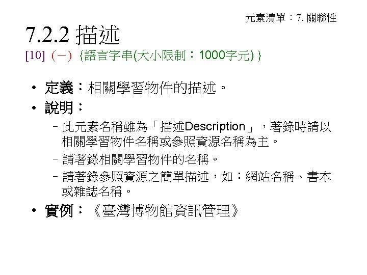 7. 2. 2 描述 元素清單: 7. 關聯性 [10] (-) {語言字串(大小限制: 1000字元) } • 定義:相關學習物件的描述。