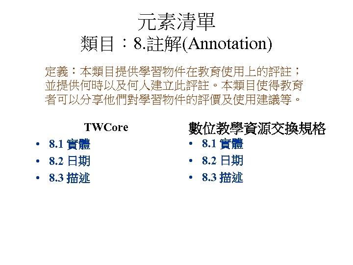 元素清單 類目: 8. 註解(Annotation) 定義:本類目提供學習物件在教育使用上的評註; 並提供何時以及何人建立此評註。本類目使得教育 者可以分享他們對學習物件的評價及使用建議等。 TWCore • 8. 1 實體 • 8.