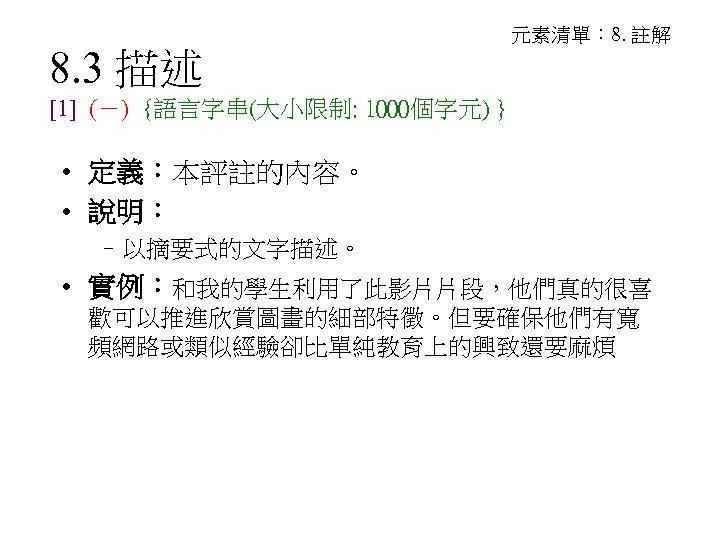 8. 3 描述 元素清單: 8. 註解 [1] (-) {語言字串(大小限制: 1000個字元) } • 定義:本評註的內容。 •