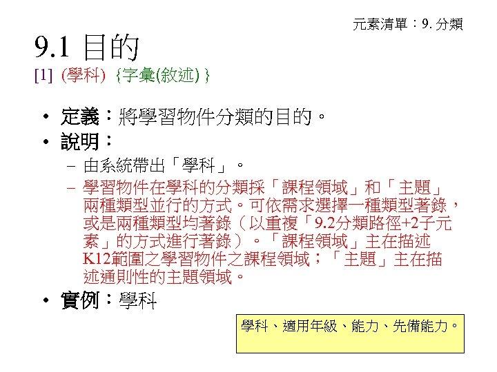 元素清單: 9. 分類 9. 1 目的 [1] (學科) {字彙(敘述) } • 定義:將學習物件分類的目的。 • 說明: