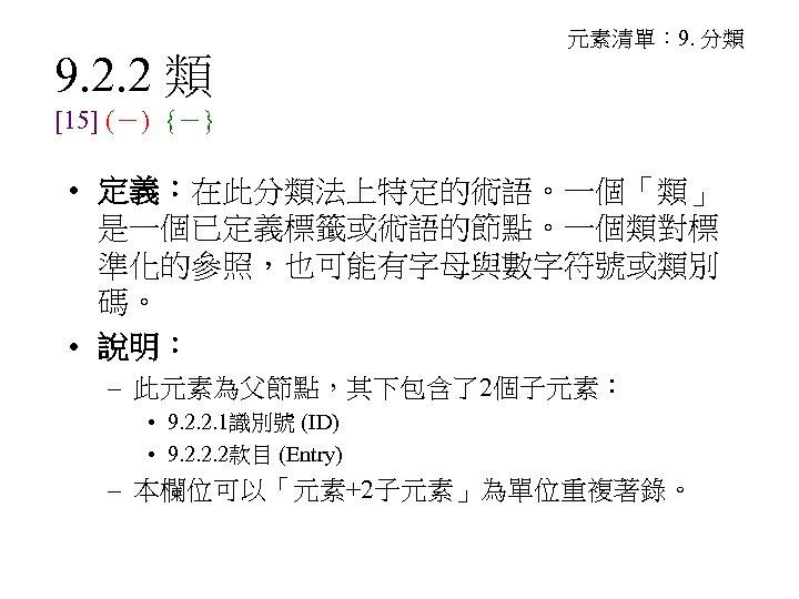 9. 2. 2 類 元素清單: 9. 分類 [15] (-) {-} • 定義:在此分類法上特定的術語。一個「類」 是一個已定義標籤或術語的節點。一個類對標 準化的參照,也可能有字母與數字符號或類別