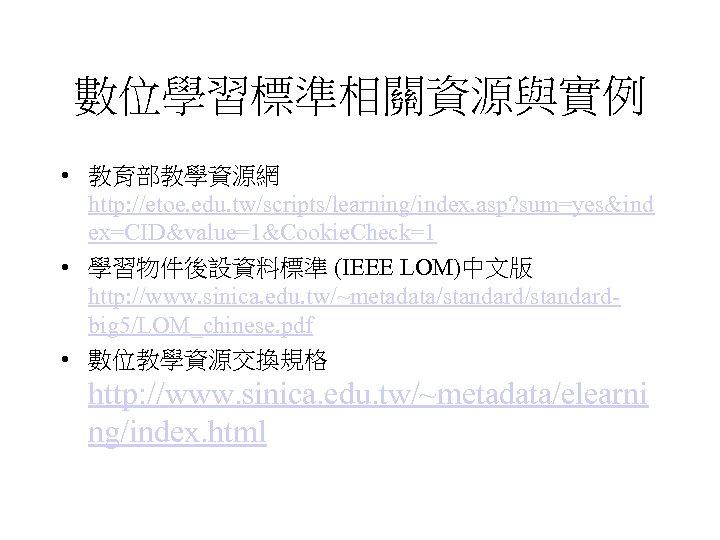 數位學習標準相關資源與實例 • 教育部教學資源網 http: //etoe. edu. tw/scripts/learning/index. asp? sum=yes&ind ex=CID&value=1&Cookie. Check=1 • 學習物件後設資料標準 (IEEE