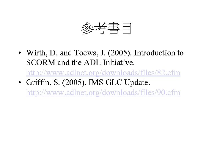 參考書目 • Wirth, D. and Toews, J. (2005). Introduction to SCORM and the ADL
