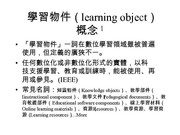 學習物件(learning object) 概念 1 • 「學習物件」一詞在數位學習領域雖被普遍 使用,但定義的廣狹不一。 • 任何數位化或非數位化形式的實體,以科 技支援學習、教育或訓練時,能被使用、再 用或參見。 (IEEE) • 常見名詞:知識物件(Knowledge