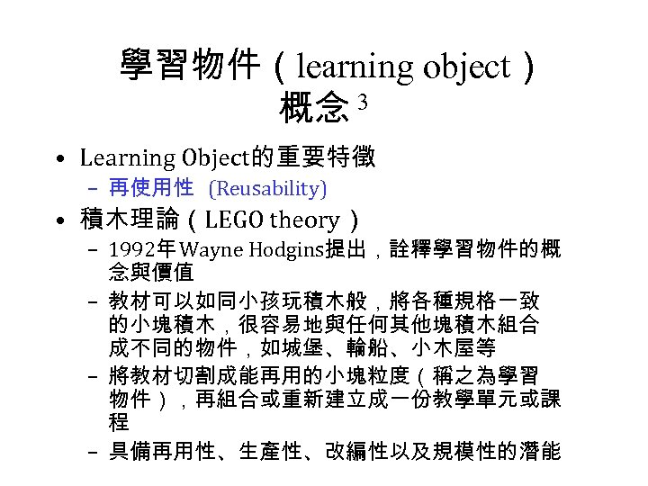 學習物件(learning object) 概念 3 • Learning Object的重要特徵 – 再使用性 (Reusability) • 積木理論(LEGO theory) –