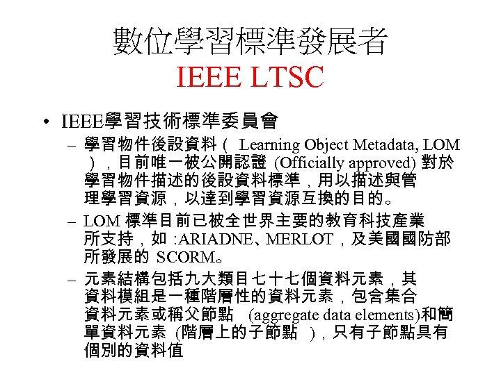 數位學習標準發展者 IEEE LTSC • IEEE學習技術標準委員會 – 學習物件後設資料( Learning Object Metadata, LOM ),目前唯一被公開認證 (Officially approved)