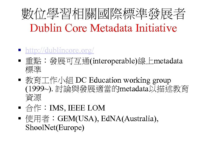 數位學習相關國際標準發展者 Dublin Core Metadata Initiative § http: //dublincore. org/ § 重點:發展可互通(interoperable)線上metadata 標準 § 教育