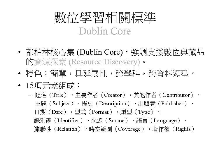 數位學習相關標準 Dublin Core • 都柏林核心集 (Dublin Core),強調支援數位典藏品 的資源探索 (Resource Discovery)。 • 特色:簡單,具延展性,跨學科,跨資料類型。 • 15項元素組成: