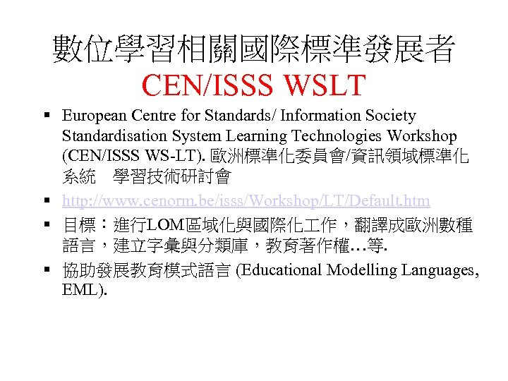 數位學習相關國際標準發展者 CEN/ISSS WSLT § European Centre for Standards/ Information Society Standardisation System Learning Technologies