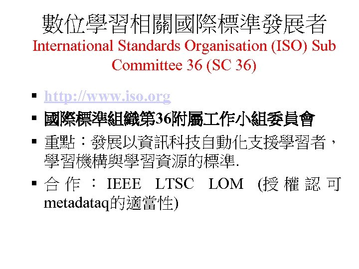 數位學習相關國際標準發展者 International Standards Organisation (ISO) Sub Committee 36 (SC 36) § http: //www. iso.