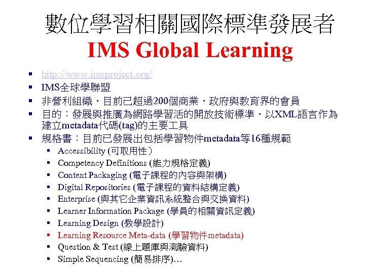 數位學習相關國際標準發展者 IMS Global Learning § § http: //www. imsproject. org/ IMS全球學聯盟 非營利組織,目前己超過200個商業,政府與教育界的會員 目的:發展與推廣為網路學習活的開放技術標準,以XML語言作為 建立metadata代碼(tag)的主要