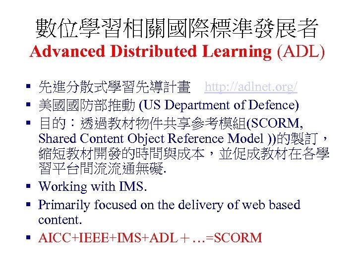 數位學習相關國際標準發展者 Advanced Distributed Learning (ADL) § 先進分散式學習先導計畫 http: //adlnet. org/ § 美國國防部推動 (US Department of