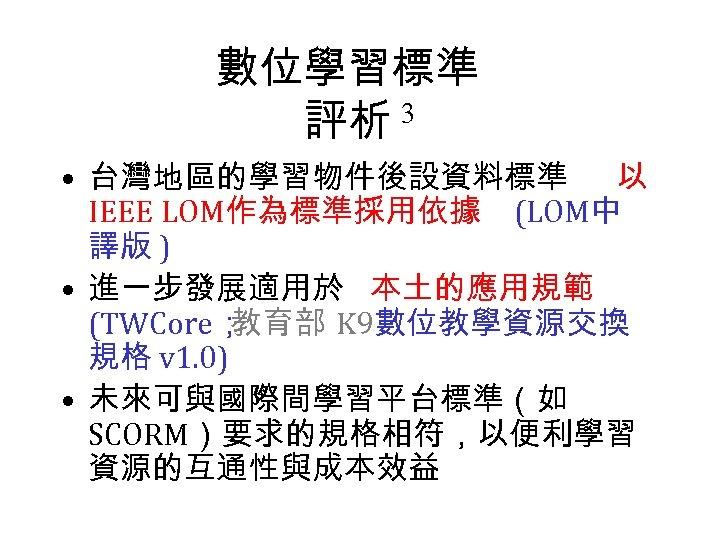 數位學習標準 評析 3 • 台灣地區的學習物件後設資料標準 以 IEEE LOM作為標準採用依據 (LOM中 譯版 ) • 進一步發展適用於 本土的應用規範
