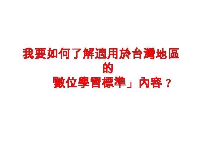 我要如何了解適用於台灣地區 的 「 數位學習標準」內容 ?