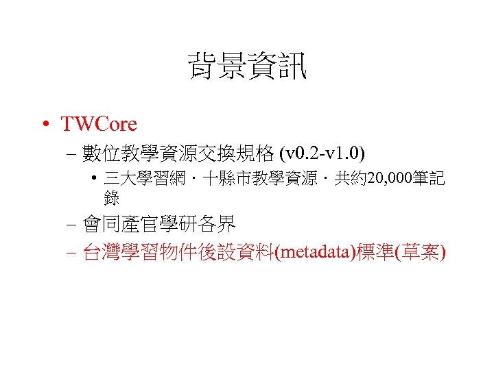 背景資訊 • TWCore – 數位教學資源交換規格 (v 0. 2 -v 1. 0) • 三大學習網.十縣市教學資源.共約20, 000筆記