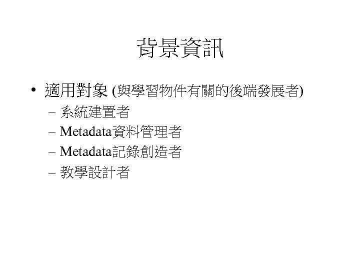 背景資訊 • 適用對象 (與學習物件有關的後端發展者) – 系統建置者 – Metadata資料管理者 – Metadata記錄創造者 – 教學設計者
