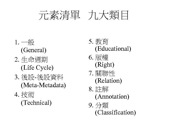 元素清單 九大類目 1. 一般 (General) 2. 生命週期 (Life Cycle) 3. 後設-後設資料 (Meta-Metadata) 4. 技術