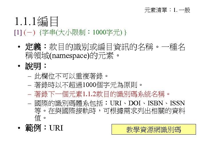 元素清單: 1. 一般 1. 1. 1編目 [1] (-) {字串(大小限制: 1000字元) } • 定義:款目的識別或編目資訊的名稱。一種名 稱領域(namespace)的元素。