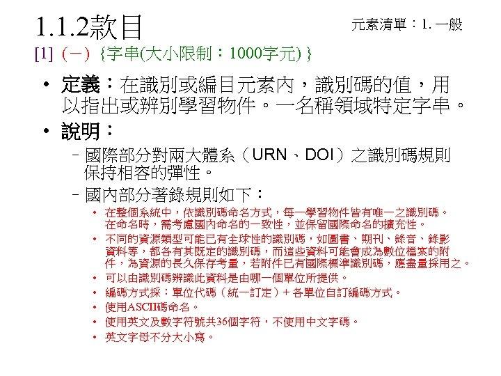 1. 1. 2款目 元素清單: 1. 一般 [1] (-) {字串(大小限制: 1000字元) } • 定義:在識別或編目元素內,識別碼的值,用 以指出或辨別學習物件。一名稱領域特定字串。