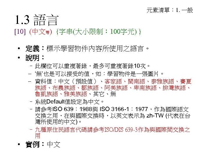1. 3 語言 元素清單: 1. 一般 [10] (中文等) {字串(大小限制: 100字元) } • 定義:標示學習物件內容所使用之語言。 •