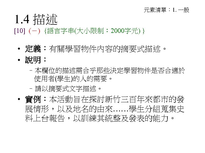 1. 4 描述 元素清單: 1. 一般 [10] (-) {語言字串(大小限制: 2000字元) } • 定義:有關學習物件內容的摘要式描述。 •