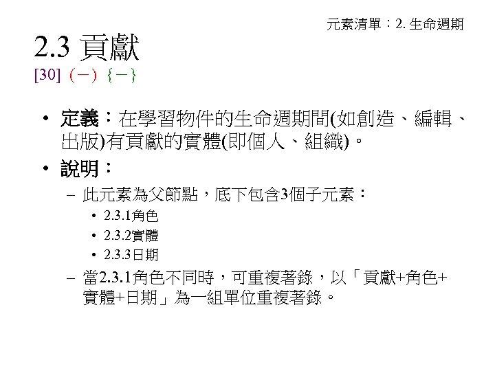2. 3 貢獻 元素清單: 2. 生命週期 [30] (-) {-} • 定義:在學習物件的生命週期間(如創造、編輯、 出版)有貢獻的實體(即個人、組織)。 • 說明: