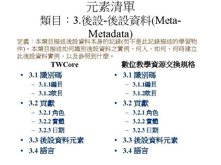 元素清單 類目: 3. 後設-後設資料(Metadata) 定義:本類目描述後設資料本身的記錄(而不是此記錄描述的學習物 件)。本類目描述如何識別後設資料之實例,何人、如何、何時建立 此後設資料實例,以及參照到什麼。 TWCore • 3. 1 識別碼 – 3.
